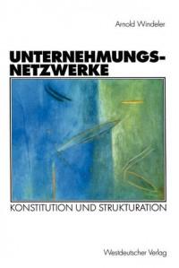 Unternehmungsnetzwerke: Konstitution Und Strukturation - Arnold Windeler