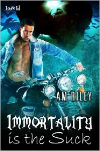 Immortality is the Suck - A.M. Riley