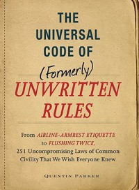 The Incontrovertible Code Of (Formerly) Unwritten Rules: From Airline  Armrest Etiquette To Flushing Twice, 251 Universal Laws Of Common Civility That We Wish Everything Knew - Quentin Parker