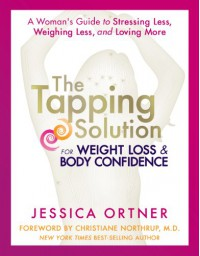 The Tapping Solution for Weight Loss & Body Confidence: A Woman's Guide to Stressing Less, Weighing Less, and Loving More - Jessica Ortner