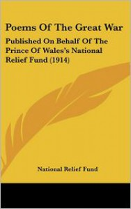Poems of the Great War: Published on Behalf of the Prince of Wales's National Relief Fund (1914) - Relief Fund National Relief Fund