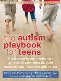 The Autism Playbook for Teens: Imagination-Based Mindfulness Activities to Calm Yourself, Build Independence, and Connect with Others - Irene McHenry, Carol Moog, Susan Kaiser Greenland