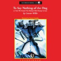 To Say Nothing of the Dog: Or How We Found the Bishop's Bird Stump at Last - Connie Willis, Steven Crossley