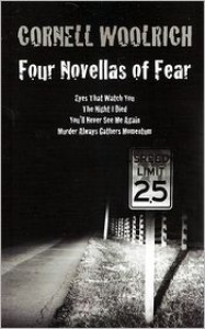 Four Novellas of Fear: Eyes That Watch You, the Night I Died, You'll Never See Me Again, Murder Always Gathers Momentum - Cornell Woolrich