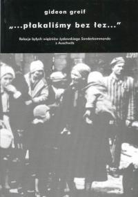 """""""...płakaliśmy bez łez..."""": Relacje byłych więźniów żydowskiego Sonderkommando z Auschwitz - Gideon Greif"""