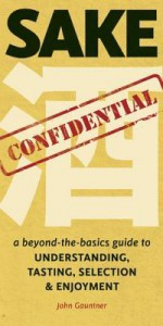 Sake Confidential: A Beyond-the-Basics Guide to Understanding, Tasting, Selection, and Enjoyment - John Gauntner