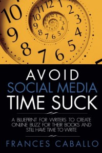 Avoid Social Media Time Suck: A Blueprint for Writers to Create Online Buzz for Their Books and Still Have Time to Write - Frances Caballo