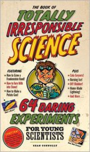 The Book of Totally Irresponsible Science: 64 Daring Experiments for Young Scientists - Sean Connolly