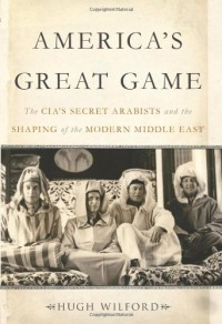 America's Great Game: The CIA's Secret Arabists and the Shaping of the Modern Middle East - Hugh Wilford