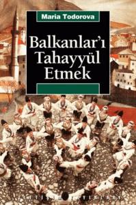 Balkanlar'ı Tahayyül Etmek - Maria N. Todorova