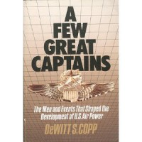A Few Great Captains: The Men and Events That Shaped the Development of U.S. Air Power - Dewitt S. Copp