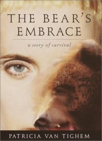 The bear's embrace: a true story of surviving a grizzly bear attack - Patricia Van Tighem