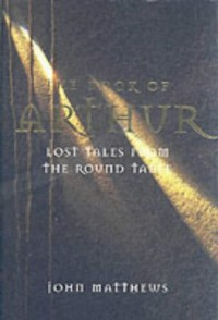 The Book of Arthur: Lost Tales from the Round Table: The Lost Legends of King Arthur and His Knights of the Round Table - John Matthews
