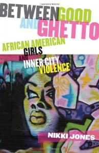 Between Good and Ghetto: African American Girls and Inner-City Violence - Nikki Jones