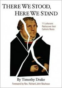 There We Stood, Here We Stand: Eleven Lutherans Rediscover Their Catholic Roots - Timothy Drake,  Foreword by Richard John Neuhaus