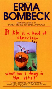 If Life Is a Bowl of Cherries, What Am I Doing in the Pits? - Erma Bombeck