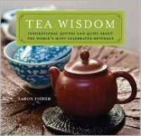 Tea Wisdom: Inspirational Quotes and Quips about the World's Most Celebrated Beverage - Aaron Fisher