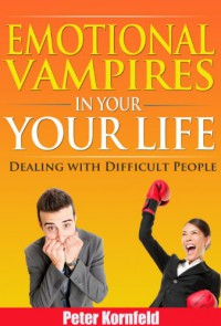 Emotional Vampires in Your Life: Dealing with Difficult People - Peter Kornfeld