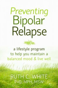 Preventing Bipolar Relapse: A Lifestyle Program to Help You Maintain a Balanced Mood and Live Well - Ruth  White