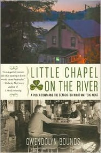 Little Chapel on the River: A Pub, a Town, and the Search for What Matters Most - Gwendolyn Bounds
