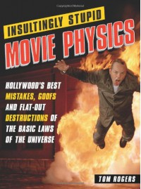 Insultingly Stupid Movie Physics: Hollywood's Best Mistakes, Goofs and Flat-Out Destructions of the Basic Laws of the Universe - Tom Rogers