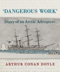 Dangerous Work: Diary of an Arctic Adventure -  Arthur Conan Doyle