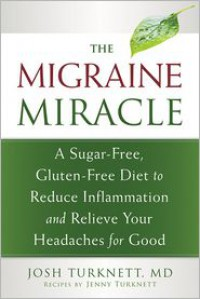 The Migraine Miracle: A Sugar-Free, Gluten-Free, Ancestral Diet to Reduce Inflammation and Relieve Your Headaches for Good - Josh Turknett