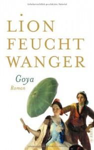 Goya oder Der arge Weg der Erkenntnis: Roman (Feuchtwanger GW in Einzelbänden) - Lion Feuchtwanger