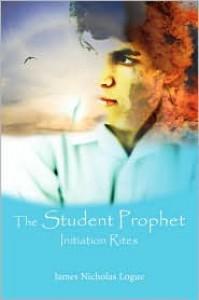 The Student Prophet: Initiation Rites - James Nicholas Logue