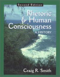 Rhetoric and Human Consciousness: A History - Craig R. Smith