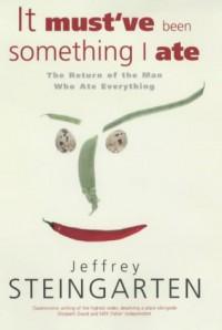 It Must've Been Something I Ate - Jeffrey Steingarten