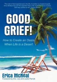 Good Grief!: How to Create an Oasis When Life Is a Desert - Erica McNeal