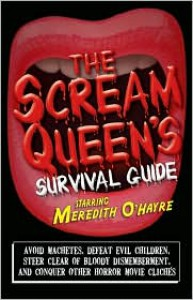 The Scream Queen's Survival Guide: Avoid Machetes, Defeat Evil Children, Steer Clear of Bloody Dismemberment, and Conquer Other Horror Movie Clichés - Meredith O'Hayre