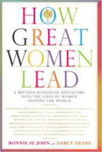 How Great Women Lead: A Mother-Daughter Adventure into the Lives of Women Shaping the World - Bonnie St. John, Darcy Deane
