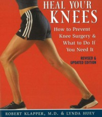 Heal Your Knees: How to Prevent Knee Surgery and What to Do If You Need It - Robert L. Klapper