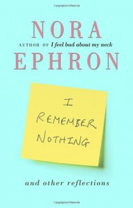 I Remember Nothing and Other Reflections - Nora Ephron
