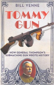 Tommy Gun: How General Thompson's Submachine Gun Wrote History - Bill Yenne
