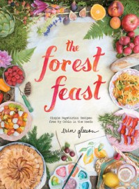 The Forest Feast: Simple Vegetarian Recipes from My Cabin in the Woods - Erin Gleeson