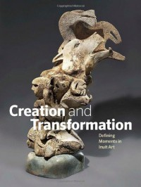 Creation and Transformation: Defining Moments in Inuit Art - Darlene  Coward Wight