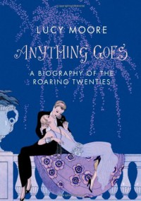 Anything Goes: A Biography of the Roaring Twenties - Lucy Moore
