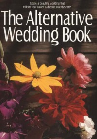 The Alternative Wedding Book: Create a Beautiful Wedding That Reflects Your Values and Doesn't Cost the Earth - Alternatives for Simple Living