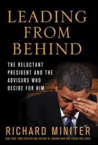 Leading from Behind: The Reluctant President and the Advisors Who Decide for Him - Richard Miniter