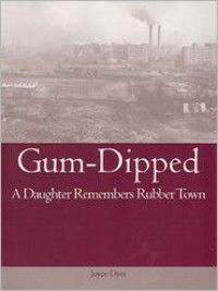 Gum-Dipped: A Daughter Remembers Rubber Town - Joyce Dyer