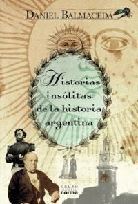 Historias Insolitas de La Historia Argentina: Desde Que Urquiza Lleno Su Casa de Hijos Hasta Que Alfonsina Se Vistió de Mar - Daniel Balmaceda