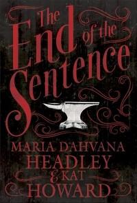 The End of the Sentence - Kat Howard, Maria Dahvana Headley