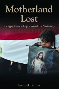 Motherland Lost: The Egyptian and Coptic Quest for Modernity - Samuel Tadros
