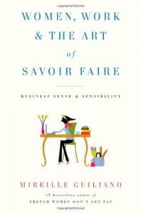 Women, Work & the Art of Savoir Faire: Business Sense & Sensibility - Mireille Guiliano
