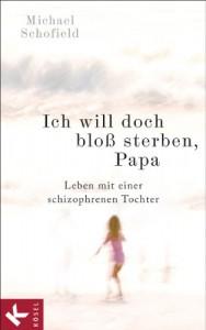 Ich will doch bloß sterben, Papa: Leben mit einer schizophrenen Tochter - Michael Schofield