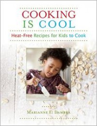 Cooking Is Cool: Heat-Free Recipes for Kids to Cook - Marianne E. Dambra