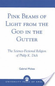 Pink Beams of Light from the God in the Gutter: The Science-Fictional Religion of Philip K. Dick - Gabriel McKee
